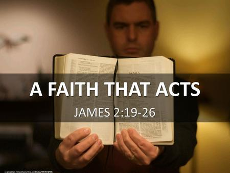 A FAITH THAT ACTS JAMES 2:19-26 cc: pmarkham -