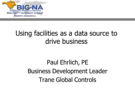 Using facilities as a data source to drive business Paul Ehrlich, PE Business Development Leader Trane Global Controls.