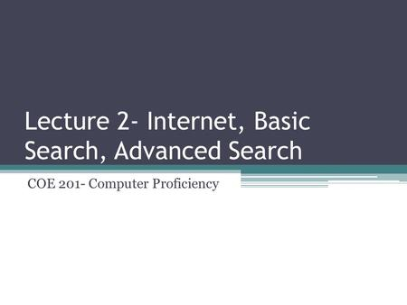 Lecture 2- Internet, Basic Search, Advanced Search COE 201- Computer Proficiency.