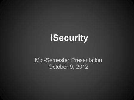 ISecurity Mid-Semester Presentation October 9, 2012.