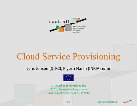 Cloud Service Provisioning Jens Jensen (STFC), Piyush Harsh (INRIA) et al contrail is co-funded by the EC 7th Framework Programme under Grant Agreement.