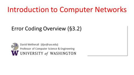 David Wetherall Professor of Computer Science & Engineering Introduction to Computer Networks Error Coding Overview (§3.2)