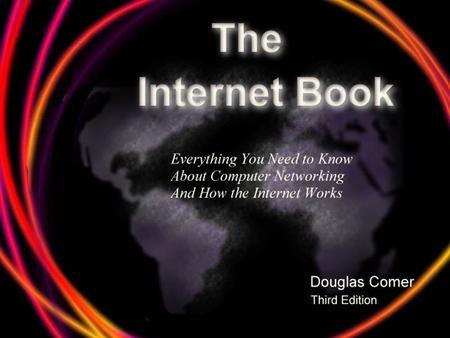 The Internet Book. 3 The Internet Works Well The Internet is a marvel of technical accomplishment. TCP/IP: – Accommodates growth and change not imagined.