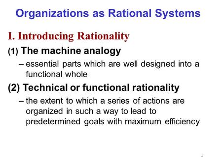 1 Organizations as Rational Systems I. Introducing Rationality (1) The machine analogy –essential parts which are well designed into a functional whole.