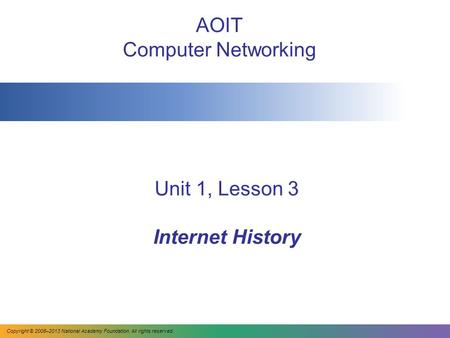 Unit 1, Lesson 3 Internet History AOIT Computer Networking Copyright © 2008–2013 National Academy Foundation. All rights reserved.