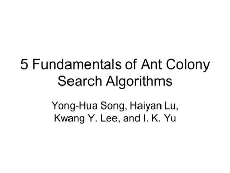 5 Fundamentals of Ant Colony Search Algorithms Yong-Hua Song, Haiyan Lu, Kwang Y. Lee, and I. K. Yu.