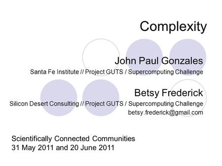 Complexity John Paul Gonzales Santa Fe Institute // Project GUTS / Supercomputing Challenge Betsy Frederick Silicon Desert Consulting // Project GUTS /