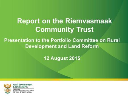 Report on the Riemvasmaak Community Trust Presentation to the Portfolio Committee on Rural Development and Land Reform 12 August 2015.