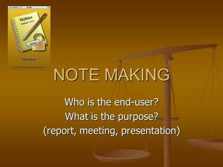 NOTE MAKING Who is the end-user? What is the purpose? (report, meeting, presentation)