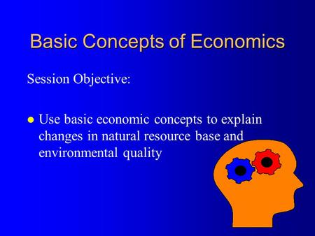 Basic Concepts of Economics Session Objective: l Use basic economic concepts to explain changes in natural resource base and environmental quality.