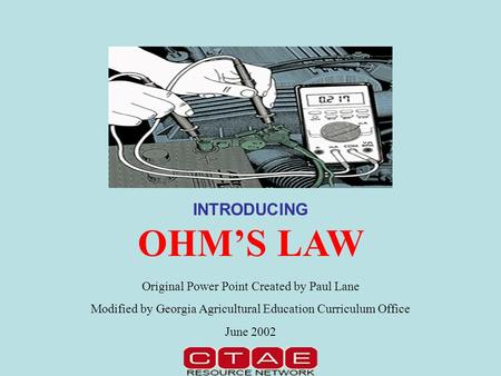 INTRODUCING OHM'S LAW Original Power Point Created by Paul Lane Modified by Georgia Agricultural Education Curriculum Office June 2002.