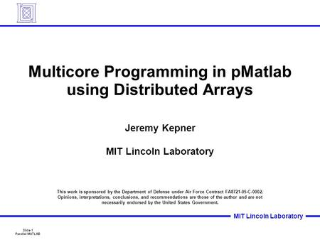 Slide-1 Parallel MATLAB MIT Lincoln Laboratory Multicore Programming in pMatlab using Distributed Arrays Jeremy Kepner MIT Lincoln Laboratory This work.