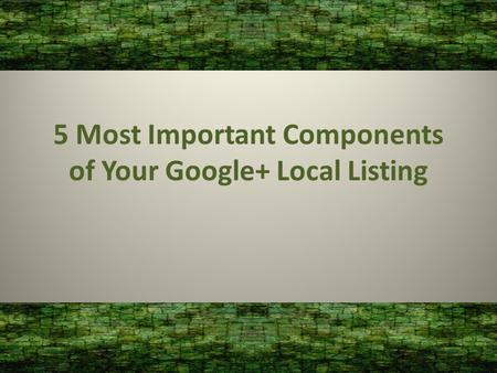 5 Most Important Components of Your Google+ Local Listing.