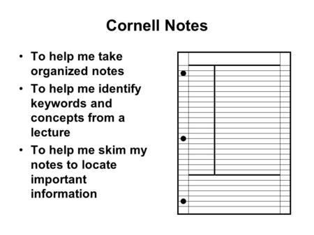 Cornell Notes To help me take organized notes To help me identify keywords and concepts from a lecture To help me skim my notes to locate important information.