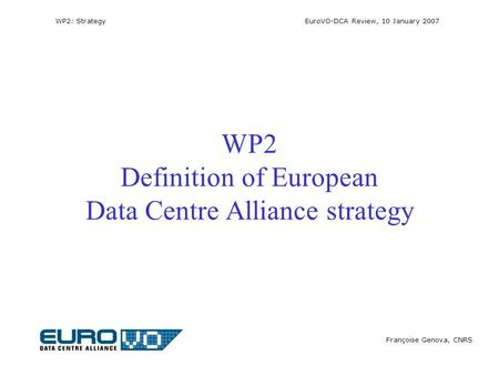 WP2: Strategy EuroVO-DCA Review, 10 January 2007 Françoise Genova, CNRS WP2 Definition of European Data Centre Alliance strategy.