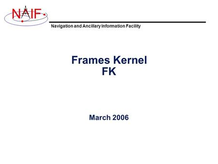 Navigation and Ancillary Information Facility NIF Frames Kernel FK March 2006.