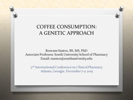 COFFEE CONSUMPTION: A GENETIC APPROACH Roseane Santos, BS, MS, PhD Associate Professor, South University School of Pharmacy