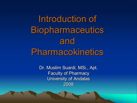Introduction of Biopharmaceutics and Pharmacokinetics Dr. Muslim Suardi, MSi., Apt. Faculty of Pharmacy University of Andalas 2008.