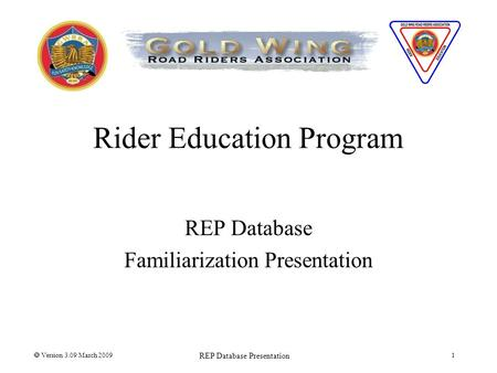 Rider Education Program REP Database Familiarization Presentation  Version 3.09 March 2009 REP Database Presentation 1.