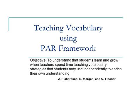 Teaching Vocabulary using PAR Framework Objective: To understand that students learn and grow when teachers spend time teaching vocabulary strategies that.