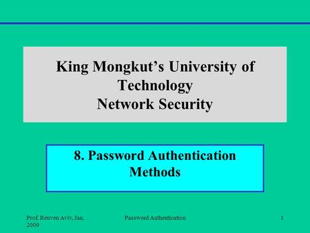 King Mongkut's University of Technology Network Security 8. Password Authentication Methods Prof. Reuven Aviv, Jan. 2009 Password Authentication1.