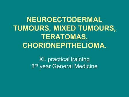 NEUROECTODERMAL TUMOURS, MIXED TUMOURS, TERATOMAS, CHORIONEPITHELIOMA. XI. practical training 3 rd year General Medicine.