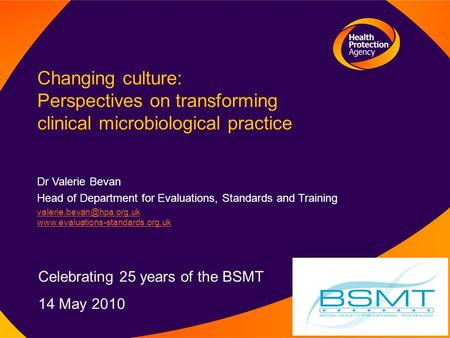 Changing culture: Perspectives on transforming clinical microbiological practice Dr Valerie Bevan Head of Department for Evaluations, Standards and Training.