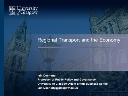 Regional Transport and the Economy Iain Docherty Professor of Public Policy and Governance University of Glasgow Adam Smith Business School