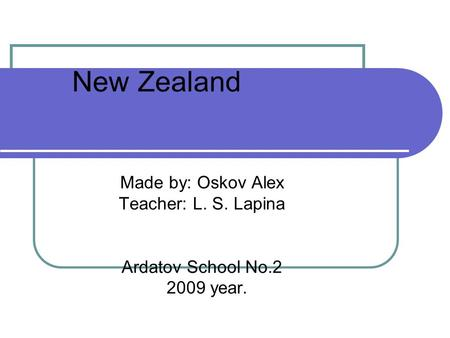 New Zealand Made by: Oskov Alex Teacher: L. S. Lapina Ardatov School No.2 2009 year.