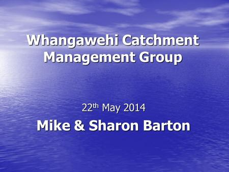 Whangawehi Catchment Management Group 22 th May 2014 Mike & Sharon Barton.