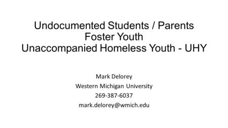 Undocumented Students / Parents Foster Youth Unaccompanied Homeless Youth - UHY Mark Delorey Western Michigan University 269-387-6037