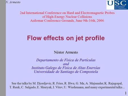 Flow effects on jet profile N. Armesto 2nd International Conference on Hard and Electromagnetic Probes of High-Energy Nuclear Collisions Asilomar Conference.