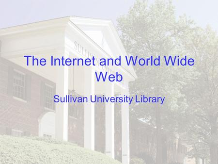 The Internet and World Wide Web Sullivan University Library.