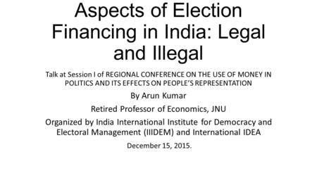 Aspects of Election Financing in India: Legal and Illegal Talk at Session I of REGIONAL CONFERENCE ON THE USE OF MONEY IN POLITICS AND ITS EFFECTS ON PEOPLE'S.