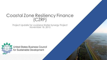 Coastal Zone Resiliency Finance (CZRF) Project Update for Louisiana Water Synergy Project November 18, 2015.