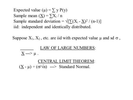 Expected value (µ) = ∑ y P(y) Sample mean (X) = ∑X i / n Sample standard deviation = √[∑(X i - X) 2 / (n-1)] iid: independent and identically distributed.