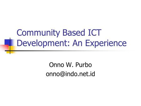 Community Based ICT Development: An Experience Onno W. Purbo