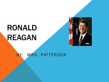 RONALD REAGAN BY: MRS. PATTERSON. REAGAN: THE EARLY YEARS On February 6, 1911, Ronald Reagan was born in a small town called Tampico, Illinois. He was.