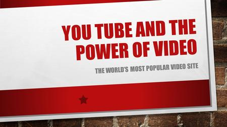 YOU TUBE AND THE POWER OF VIDEO THE WORLD'S MOST POPULAR VIDEO SITE.