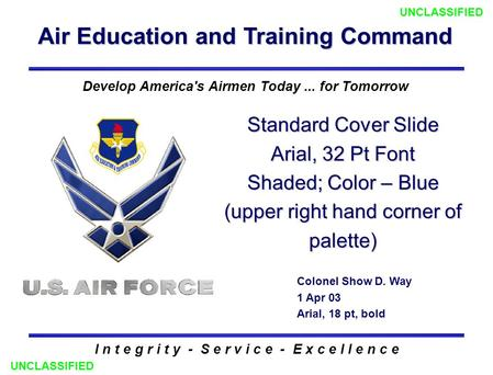 Air Education and Training Command I n t e g r i t y - S e r v i c e - E x c e l l e n c e Standard Cover Slide Arial, 32 Pt Font Shaded; Color – Blue.