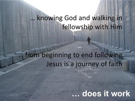 … does it work … knowing God and walking in fellowship with Him … from beginning to end following Jesus is a journey of faith.