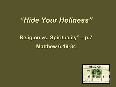 """Hide Your Holiness"" Religion vs. Spirituality"" – p.7 Matthew 6:19-34."