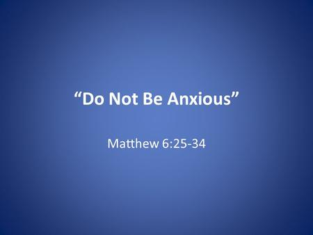 """Do Not Be Anxious"" Matthew 6:25-34. ""Do Not Be Anxious"" 1. Prioritize – Matt. 6:25 Luke 10:38 – Martha distracted."
