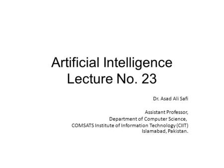 Artificial Intelligence Lecture No. 23 Dr. Asad Ali Safi ​ Assistant Professor, Department of Computer Science, COMSATS Institute of Information Technology.