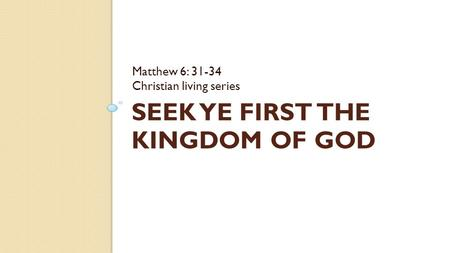 SEEK YE FIRST THE KINGDOM OF GOD Matthew 6: 31-34 Christian living series.