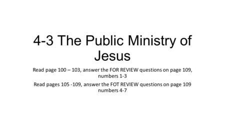 4-3 The Public Ministry of Jesus Read page 100 – 103, answer the FOR REVIEW questions on page 109, numbers 1-3 Read pages 105 -109, answer the FOT REVIEW.