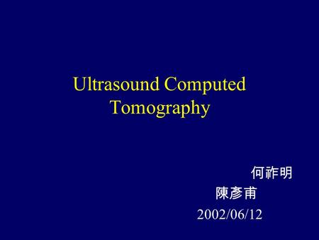 Ultrasound Computed Tomography 何祚明 陳彥甫 2002/06/12.