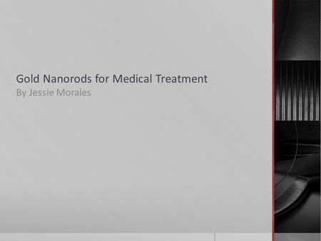 Gold Nanorods for Medical Treatment By Jessie Morales.