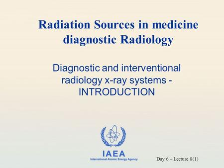IAEA International Atomic Energy Agency Diagnostic and interventional radiology x-ray systems - INTRODUCTION Radiation Sources in medicine diagnostic Radiology.