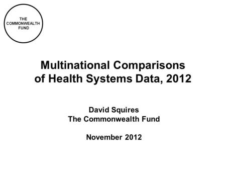 THE COMMONWEALTH FUND Multinational Comparisons of Health Systems Data, 2012 David Squires The Commonwealth Fund November 2012.